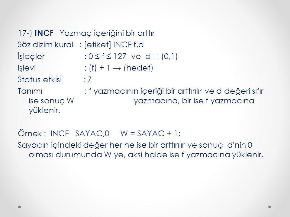 17-) INCF Yazmaç içeriğini bir arttır Söz dizim kuralı : [etiket] INCF f,d İşleçler : 0 ≤ f ≤ 127 ve d  (0,1) işlevi : (f) + 1 → (hedef) Status etkisi : Z Tanımı : f yazmacının içeriği bir arttırılır ve d değeri sıfır ise sonuç W yazmacına, bir ise f yazmacına yüklenir.